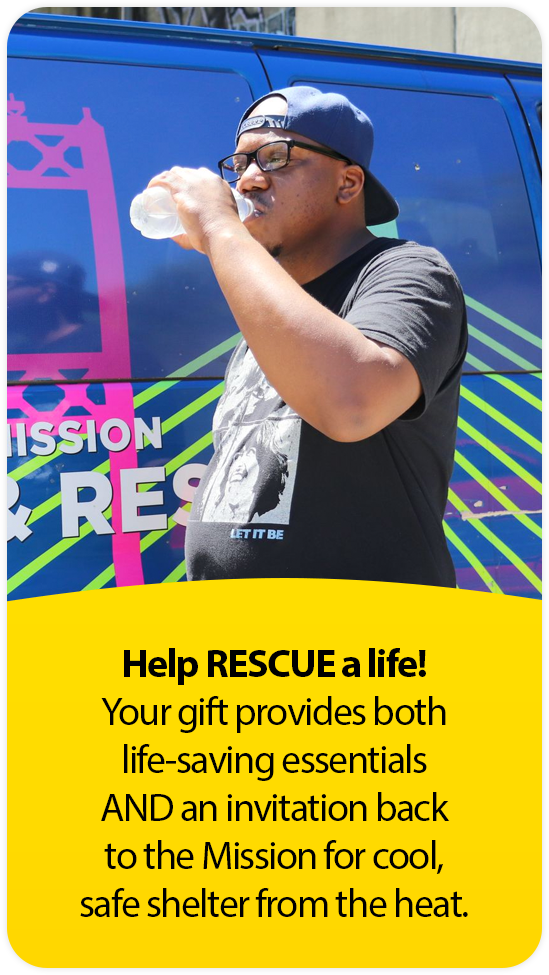 Help RESCUE a life! Your gift provides both life-saving essentials AND an invitation back to the Mission for cool, safe shelter from the heat.