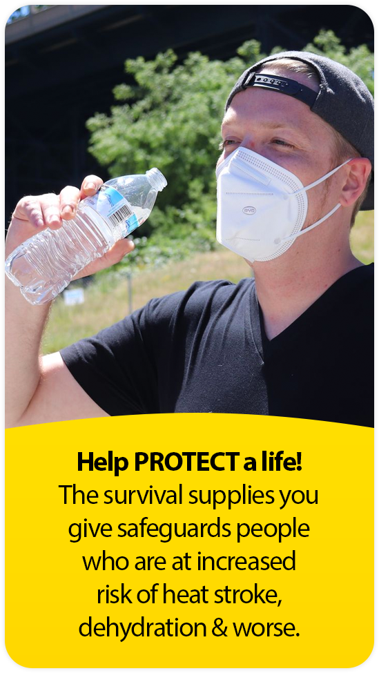 Help PROTECT a life! The survival supplies you give safeguards people who are at increased risk of heat stroke,  dehydration & worse.